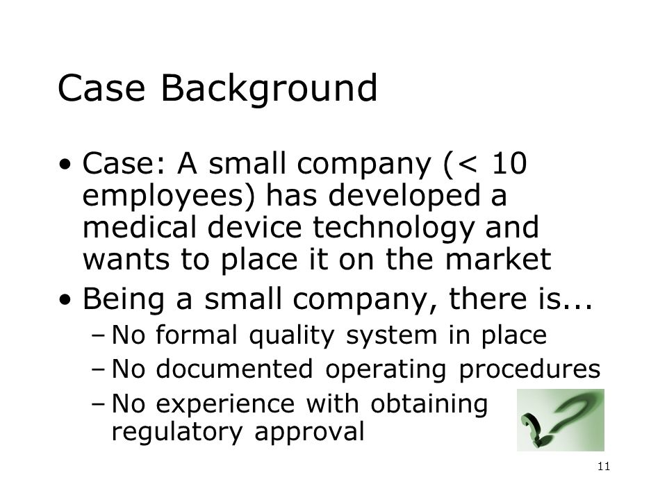 11 Case Background Case: A small company (< 10 employees) has developed a medical device technology and wants to place it on the market Being a small