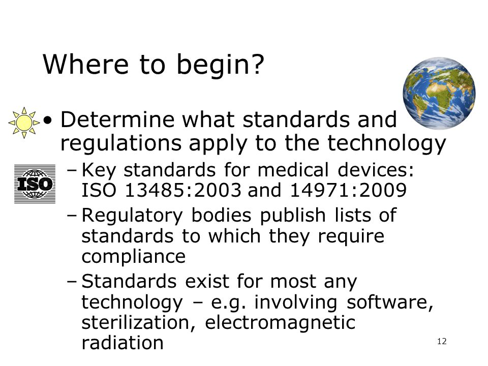 12 Where to begin? Determine what standards and regulations apply to the technology –Key standards for medical devices: ISO 13485:2003 and 14971:2009