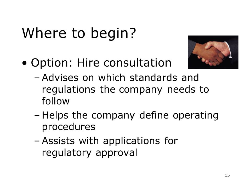 15 Where to begin? Option: Hire consultation –Advises on which standards and regulations the company needs to follow –Helps the company define operati