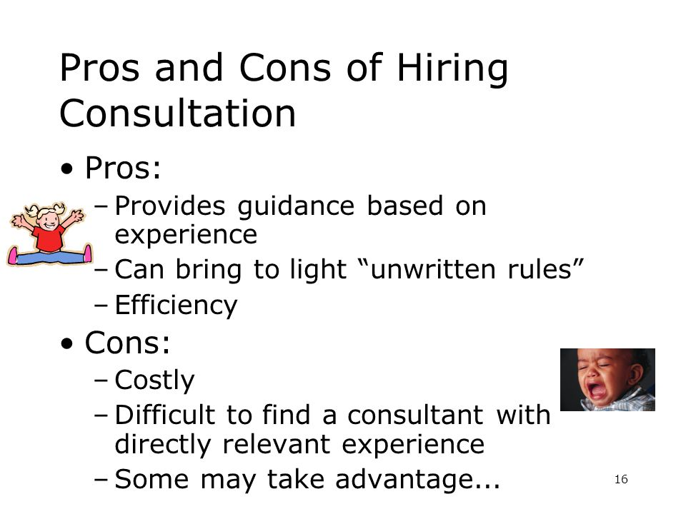 16 Pros and Cons of Hiring Consultation Pros: –Provides guidance based on experience –Can bring to light unwritten rules –Efficiency Cons: –Costly –Difficult to find a consultant with directly relevant experience –Some may take advantage...