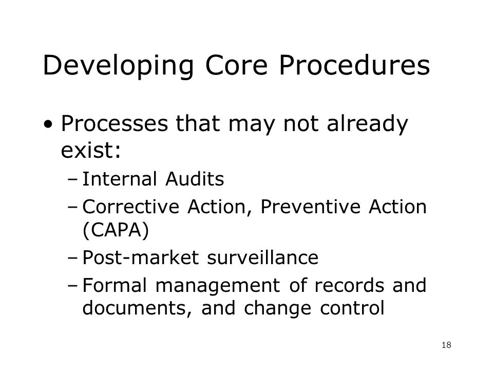 18 Developing Core Procedures Processes that may not already exist: –Internal Audits –Corrective Action, Preventive Action (CAPA) –Post-market surveil