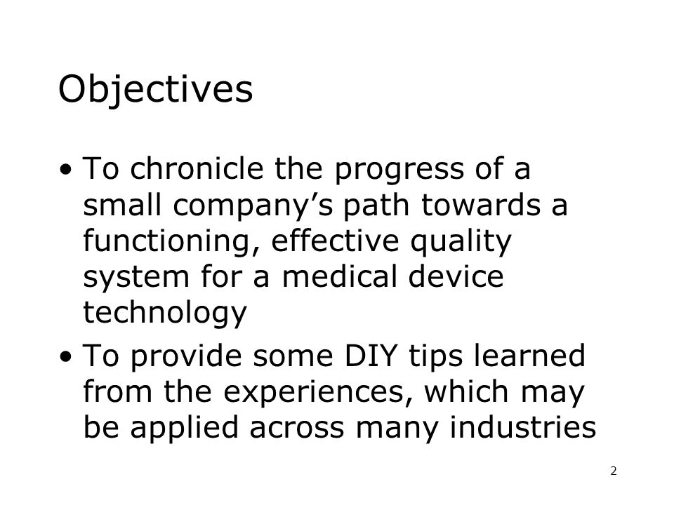 2 Objectives To chronicle the progress of a small companys path towards a functioning, effective quality system for a medical device technology To provide some DIY tips learned from the experiences, which may be applied across many industries