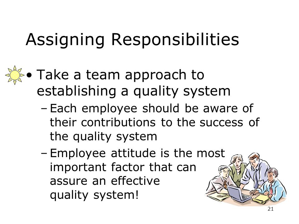 21 Assigning Responsibilities Take a team approach to establishing a quality system –Each employee should be aware of their contributions to the success of the quality system –Employee attitude is the most important factor that can assure an effective quality system!