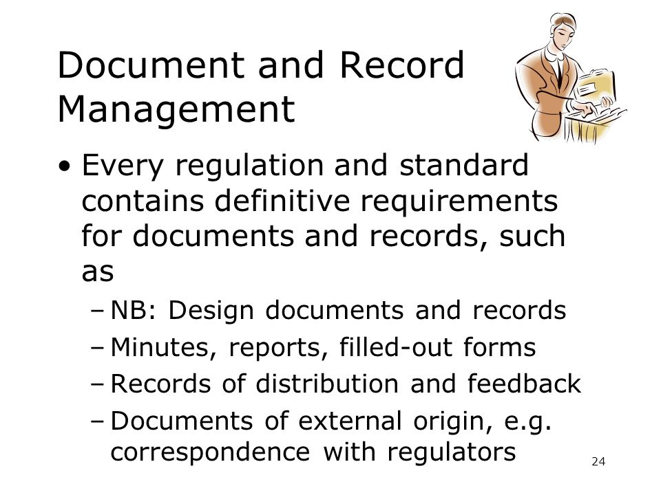 24 Document and Record Management Every regulation and standard contains definitive requirements for documents and records, such as –NB: Design docume