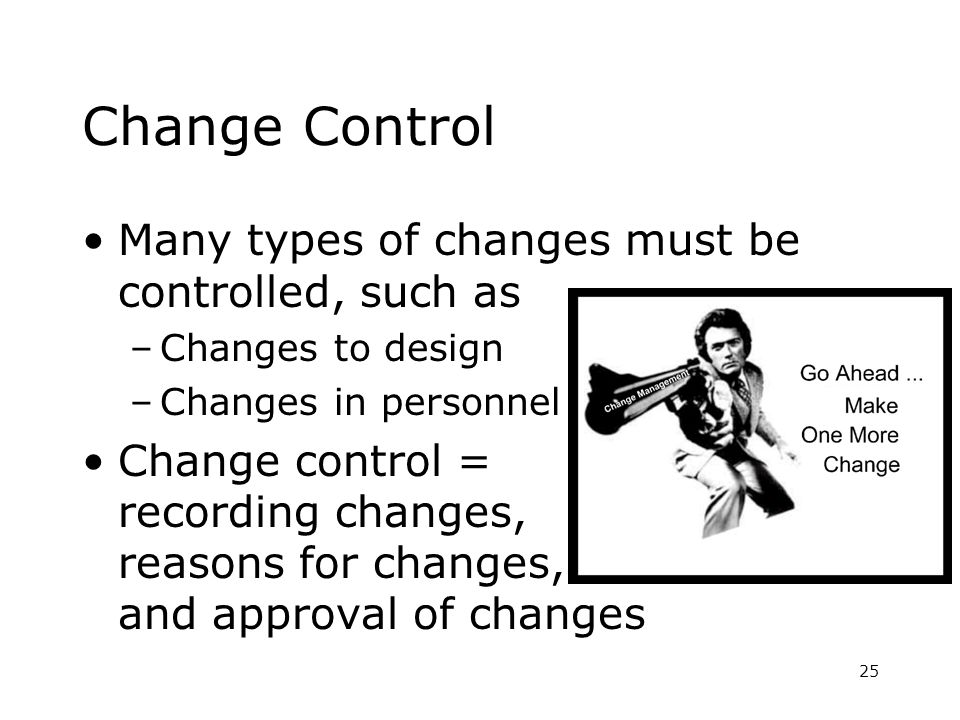 25 Change Control Many types of changes must be controlled, such as –Changes to design –Changes in personnel Change control = recording changes, reasons for changes, and approval of changes