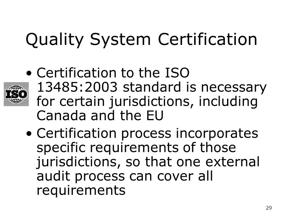 29 Quality System Certification Certification to the ISO 13485:2003 standard is necessary for certain jurisdictions, including Canada and the EU Certification process incorporates specific requirements of those jurisdictions, so that one external audit process can cover all requirements