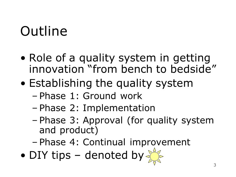 3 Outline Role of a quality system in getting innovation from bench to bedside Establishing the quality system –Phase 1: Ground work –Phase 2: Impleme