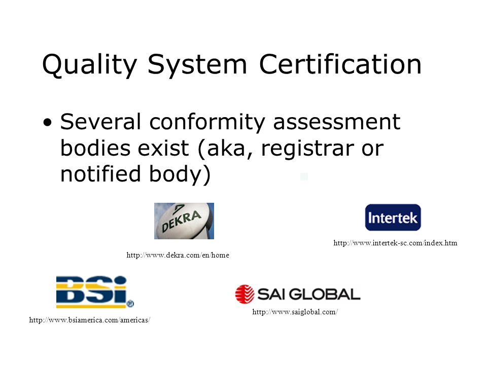 Quality System Certification Several conformity assessment bodies exist (aka, registrar or notified body) http://www.bsiamerica.com/americas/ http://w