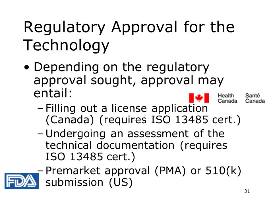 31 Regulatory Approval for the Technology Depending on the regulatory approval sought, approval may entail: –Filling out a license application (Canada) (requires ISO 13485 cert.) –Undergoing an assessment of the technical documentation (requires ISO 13485 cert.) –Premarket approval (PMA) or 510(k) submission (US)