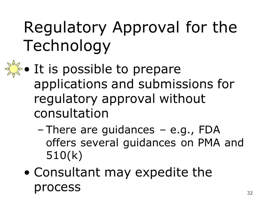 32 Regulatory Approval for the Technology It is possible to prepare applications and submissions for regulatory approval without consultation –There are guidances – e.g., FDA offers several guidances on PMA and 510(k) Consultant may expedite the process
