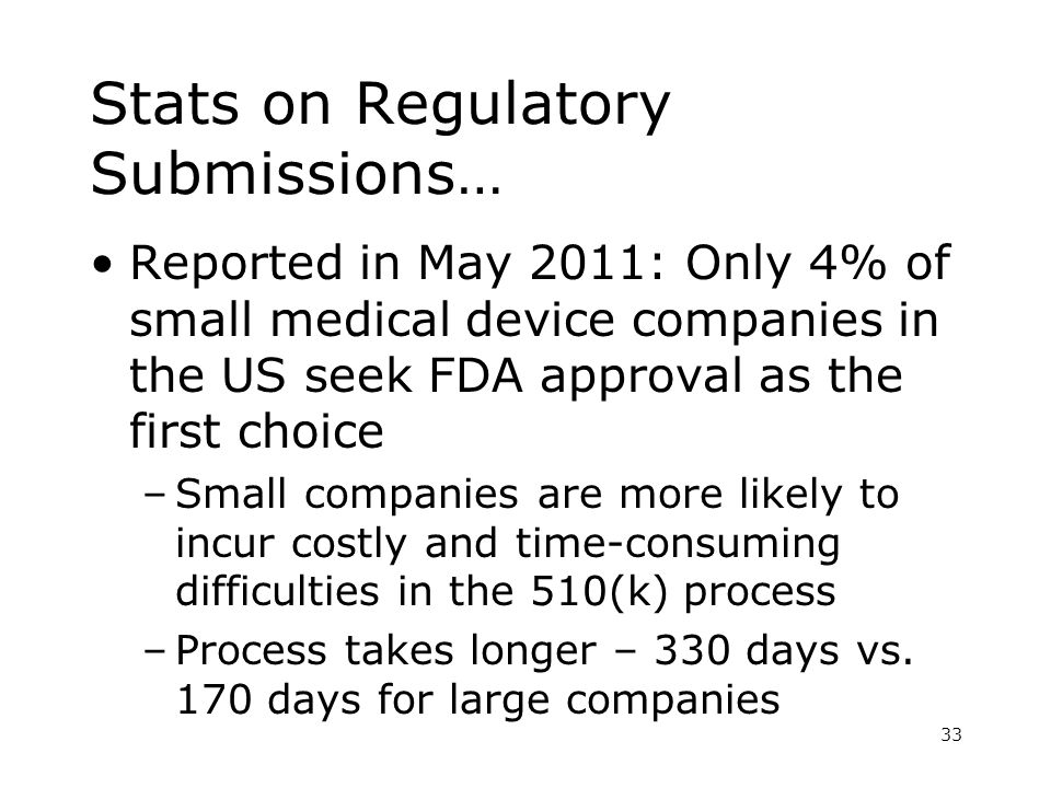 Stats on Regulatory Submissions… Reported in May 2011: Only 4% of small medical device companies in the US seek FDA approval as the first choice –Small companies are more likely to incur costly and time-consuming difficulties in the 510(k) process –Process takes longer – 330 days vs.