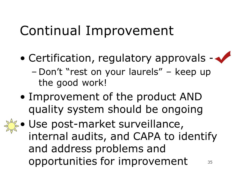Continual Improvement Certification, regulatory approvals - –Dont rest on your laurels – keep up the good work! Improvement of the product AND quality