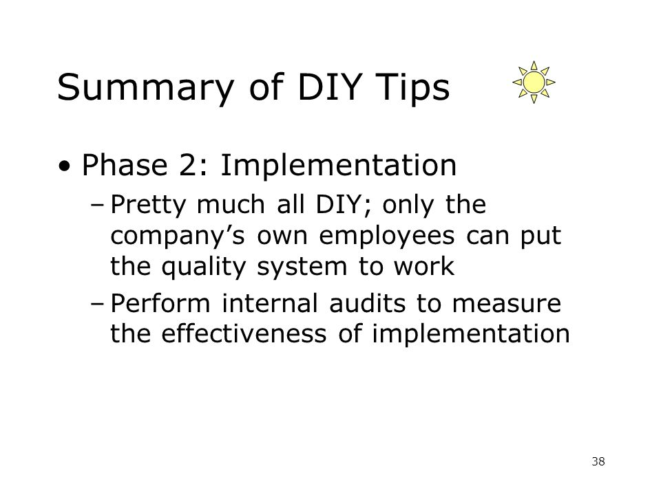 Summary of DIY Tips Phase 2: Implementation –Pretty much all DIY; only the companys own employees can put the quality system to work –Perform internal audits to measure the effectiveness of implementation 38
