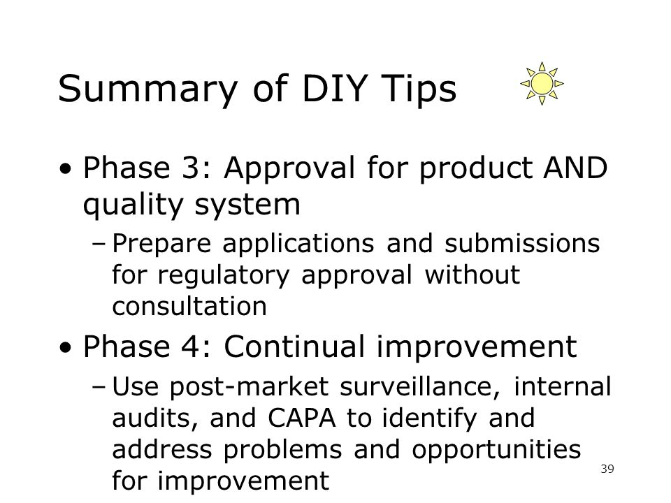 Summary of DIY Tips Phase 3: Approval for product AND quality system –Prepare applications and submissions for regulatory approval without consultatio