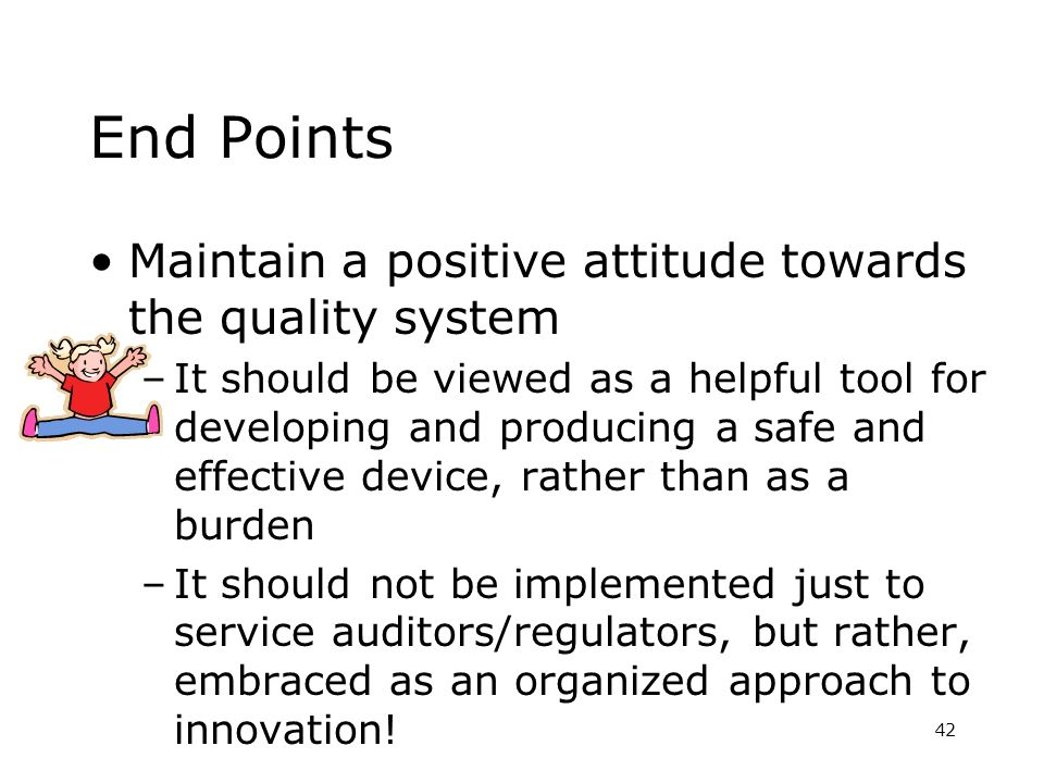 End Points Maintain a positive attitude towards the quality system –It should be viewed as a helpful tool for developing and producing a safe and effe