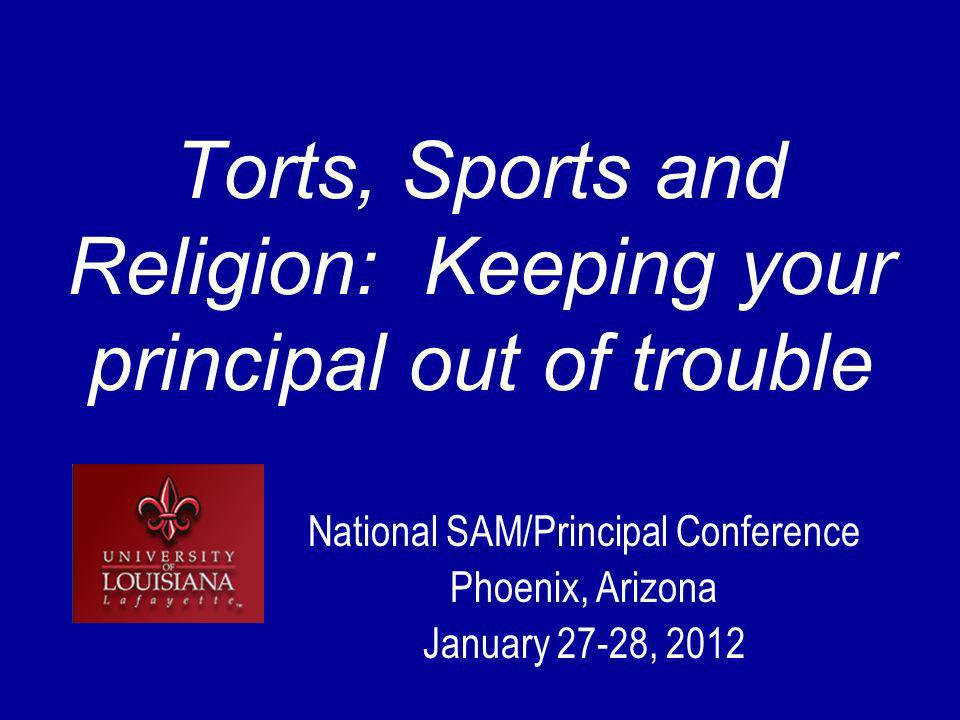 Torts, Sports and Religion: Keeping your principal out of trouble National SAM/Principal Conference Phoenix, Arizona January 27-28, 2012