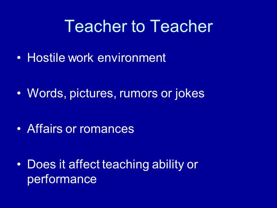 Teacher to Teacher Hostile work environment Words, pictures, rumors or jokes Affairs or romances Does it affect teaching ability or performance
