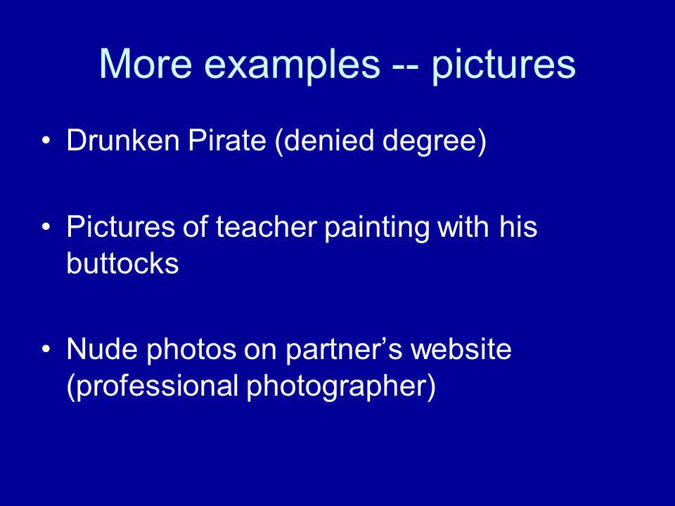 More examples -- pictures Drunken Pirate (denied degree) Pictures of teacher painting with his buttocks Nude photos on partners website (professional photographer)