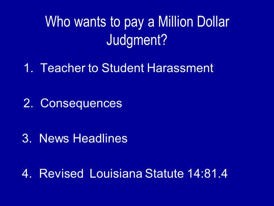 Who wants to pay a Million Dollar Judgment. 1. Teacher to Student Harassment 2.