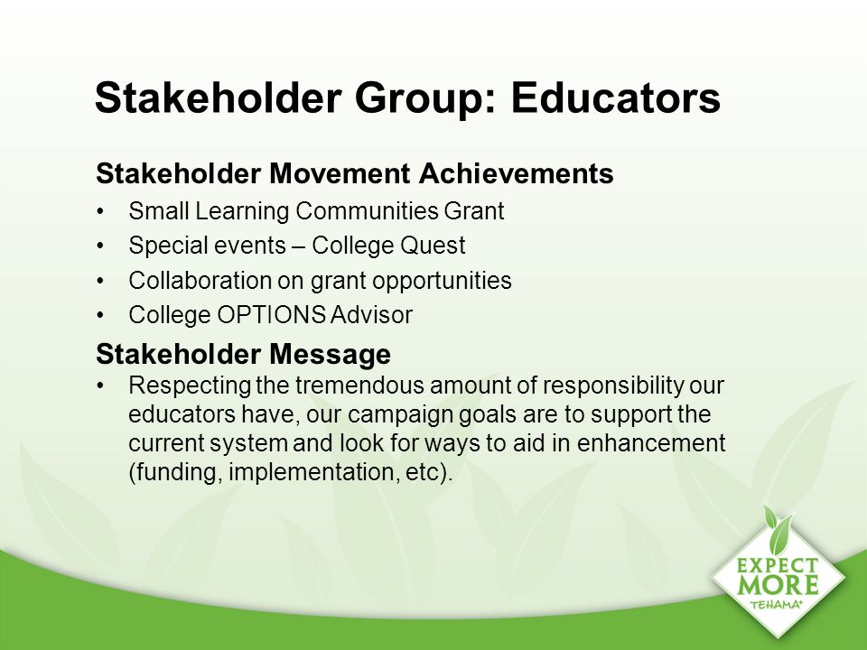 Stakeholder Group: Educators Stakeholder Movement Achievements Small Learning Communities Grant Special events – College Quest Collaboration on grant opportunities College OPTIONS Advisor Stakeholder Message Respecting the tremendous amount of responsibility our educators have, our campaign goals are to support the current system and look for ways to aid in enhancement (funding, implementation, etc).