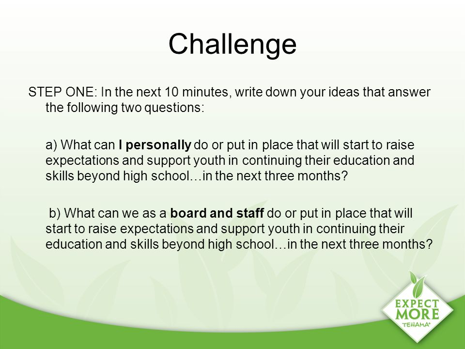 Challenge STEP ONE: In the next 10 minutes, write down your ideas that answer the following two questions: a) What can I personally do or put in place that will start to raise expectations and support youth in continuing their education and skills beyond high school…in the next three months.
