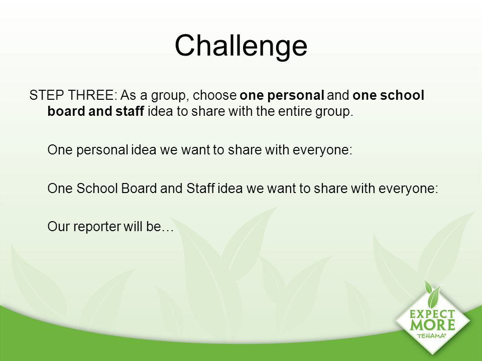 Challenge STEP THREE: As a group, choose one personal and one school board and staff idea to share with the entire group. One personal idea we want to