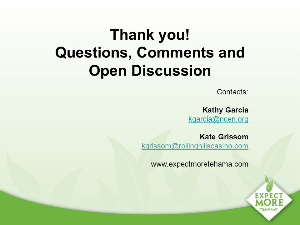 Thank you! Questions, Comments and Open Discussion Contacts: Kathy Garcia kgarcia@ncen.org kgarcia@ncen.org Kate Grissom kgrissom@rollinghillscasino.c
