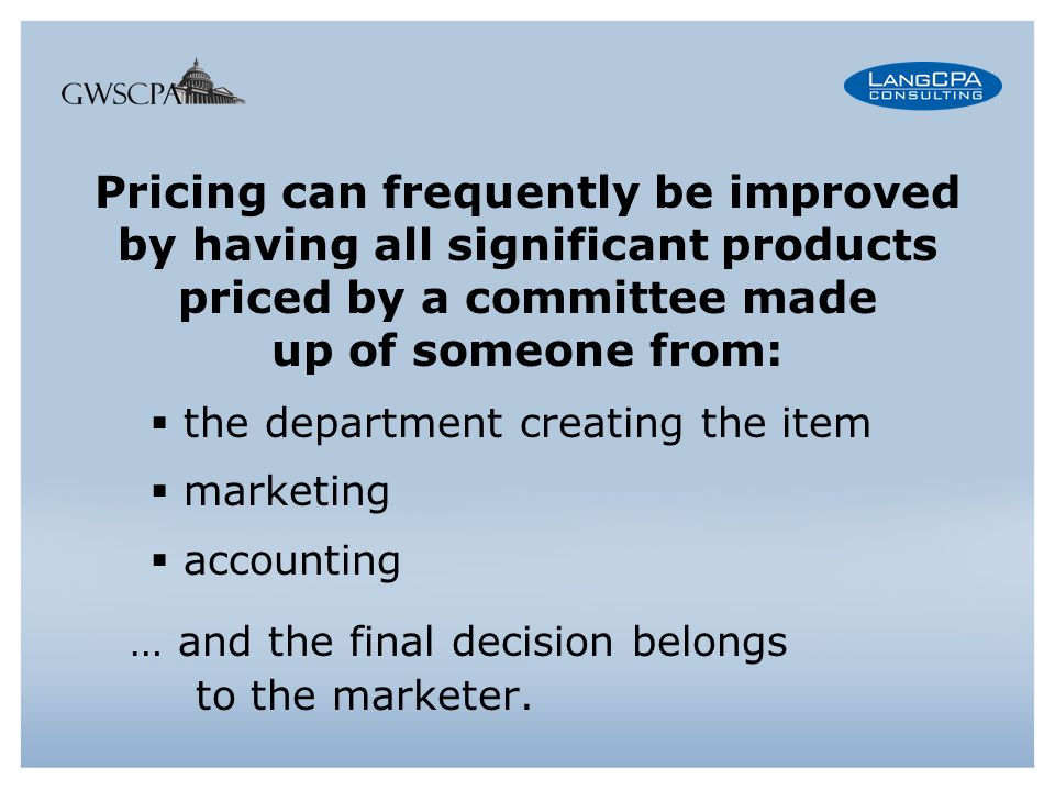 Pricing can frequently be improved by having all significant products priced by a committee made up of someone from: the department creating the item marketing accounting … and the final decision belongs to the marketer.