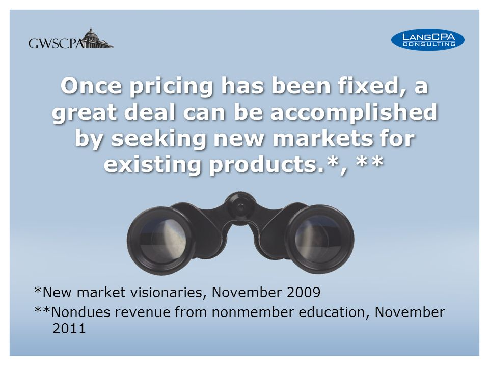 Once pricing has been fixed, a great deal can be accomplished by seeking new markets for existing products.*, ** *New market visionaries, November 2009 **Nondues revenue from nonmember education, November 2011