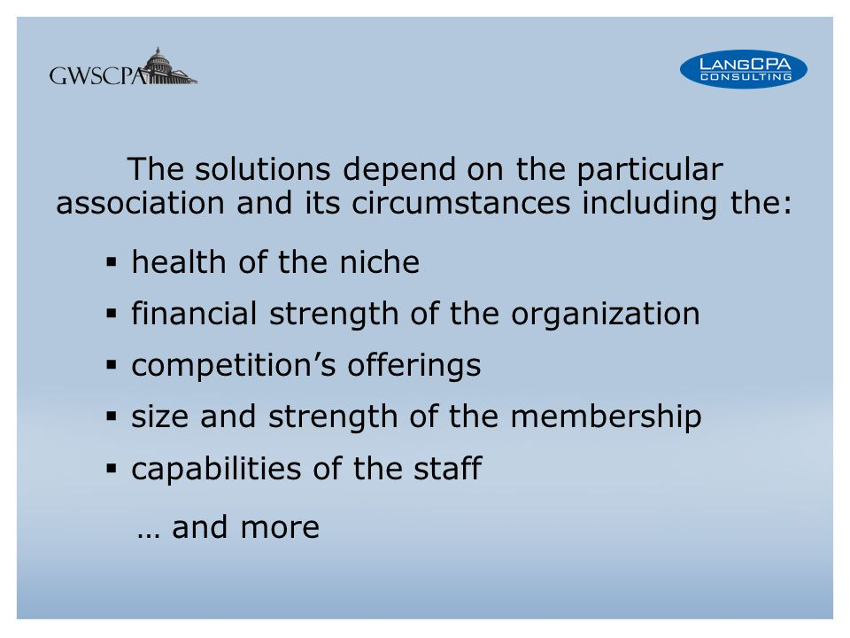 The solutions depend on the particular association and its circumstances including the: health of the niche financial strength of the organization competitions offerings size and strength of the membership capabilities of the staff … and more