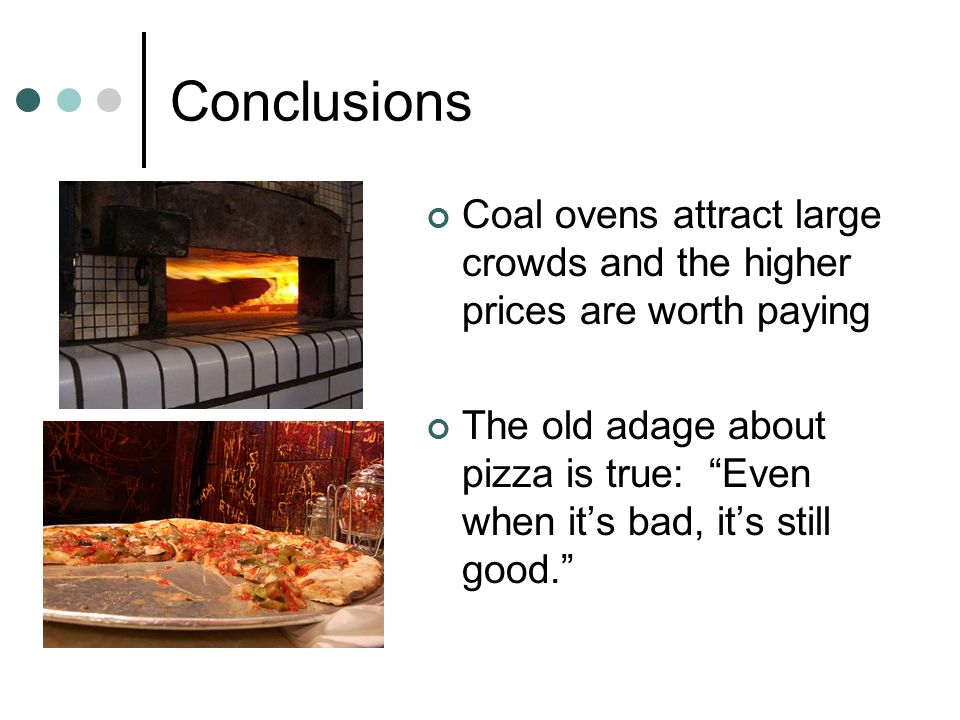 Conclusions Coal ovens attract large crowds and the higher prices are worth paying The old adage about pizza is true: Even when its bad, its still goo