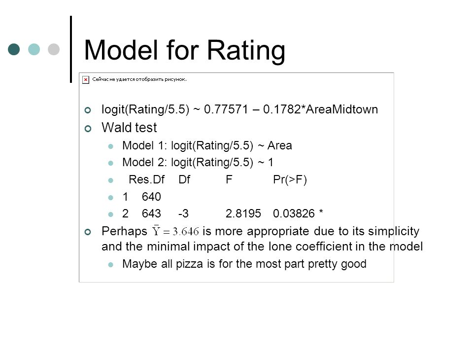 Model for Rating logit(Rating/5.5) ~ 0.77571 – 0.1782*AreaMidtown Wald test Model 1: logit(Rating/5.5) ~ Area Model 2: logit(Rating/5.5) ~ 1 Res.DfDfF