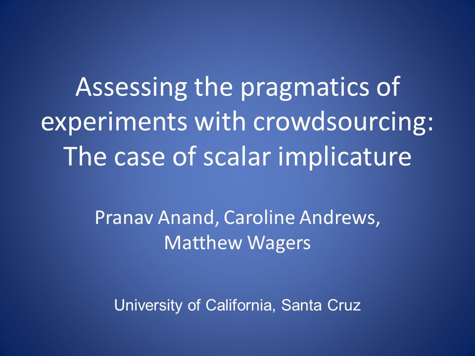 Pranav Anand, Caroline Andrews, Matthew Wagers Assessing the pragmatics of experiments with crowdsourcing: The case of scalar implicature University of California, Santa Cruz