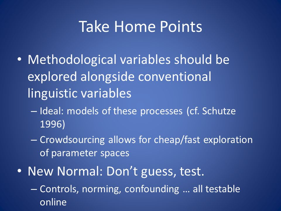 Take Home Points Methodological variables should be explored alongside conventional linguistic variables – Ideal: models of these processes (cf.