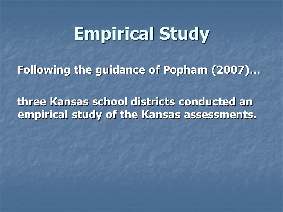 Empirical Study Following the guidance of Popham (2007)… three Kansas school districts conducted an empirical study of the Kansas assessments.