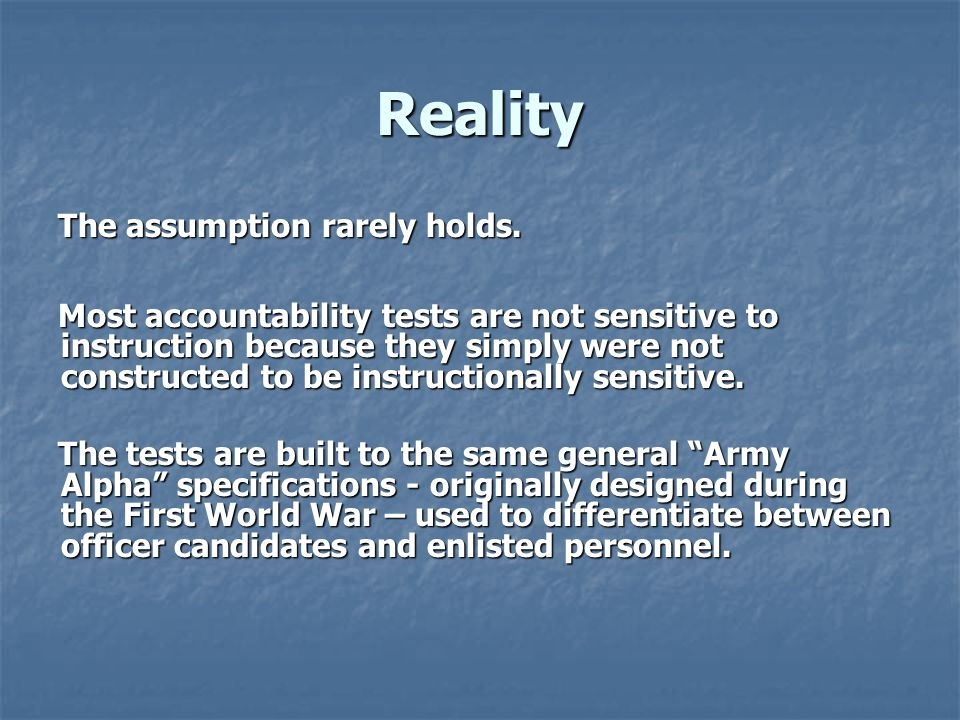 Reality The assumption rarely holds. Most accountability tests are not sensitive to instruction because they simply were not constructed to be instruc
