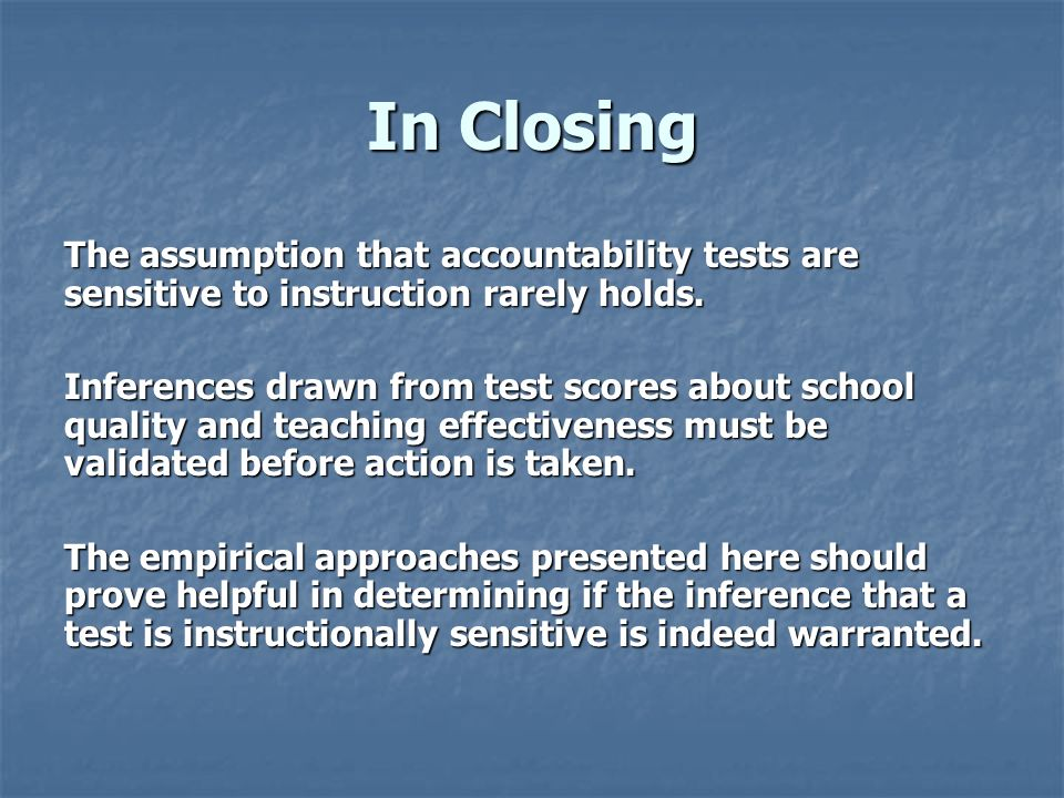 In Closing The assumption that accountability tests are sensitive to instruction rarely holds. Inferences drawn from test scores about school quality