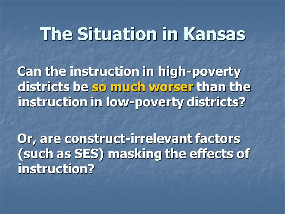 The Situation in Kansas Can the instruction in high-poverty districts be so much worser than the instruction in low-poverty districts? Or, are constru