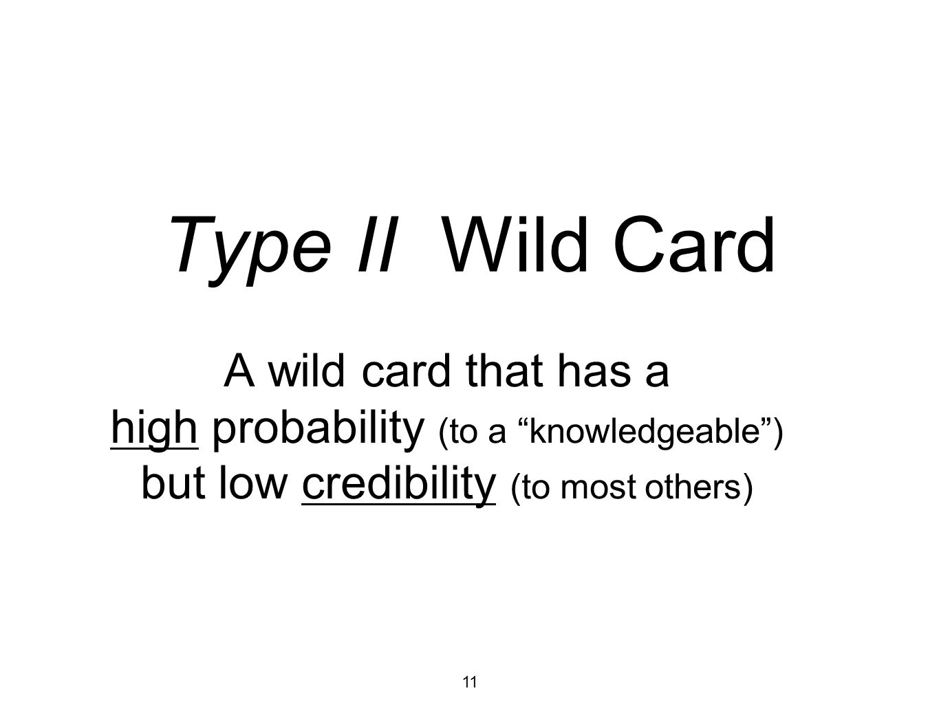 11 Type II Wild Card A wild card that has a high probability (to a knowledgeable) but low credibility (to most others)