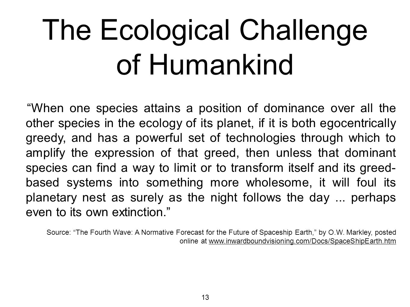 13 The Ecological Challenge of Humankind When one species attains a position of dominance over all the other species in the ecology of its planet, if it is both egocentrically greedy, and has a powerful set of technologies through which to amplify the expression of that greed, then unless that dominant species can find a way to limit or to transform itself and its greed- based systems into something more wholesome, it will foul its planetary nest as surely as the night follows the day...