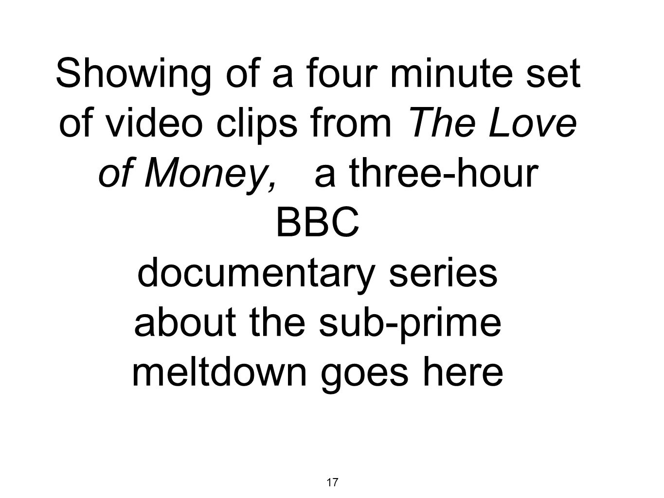 17 Showing of a four minute set of video clips from The Love of Money, a three-hour BBC documentary series about the sub-prime meltdown goes here