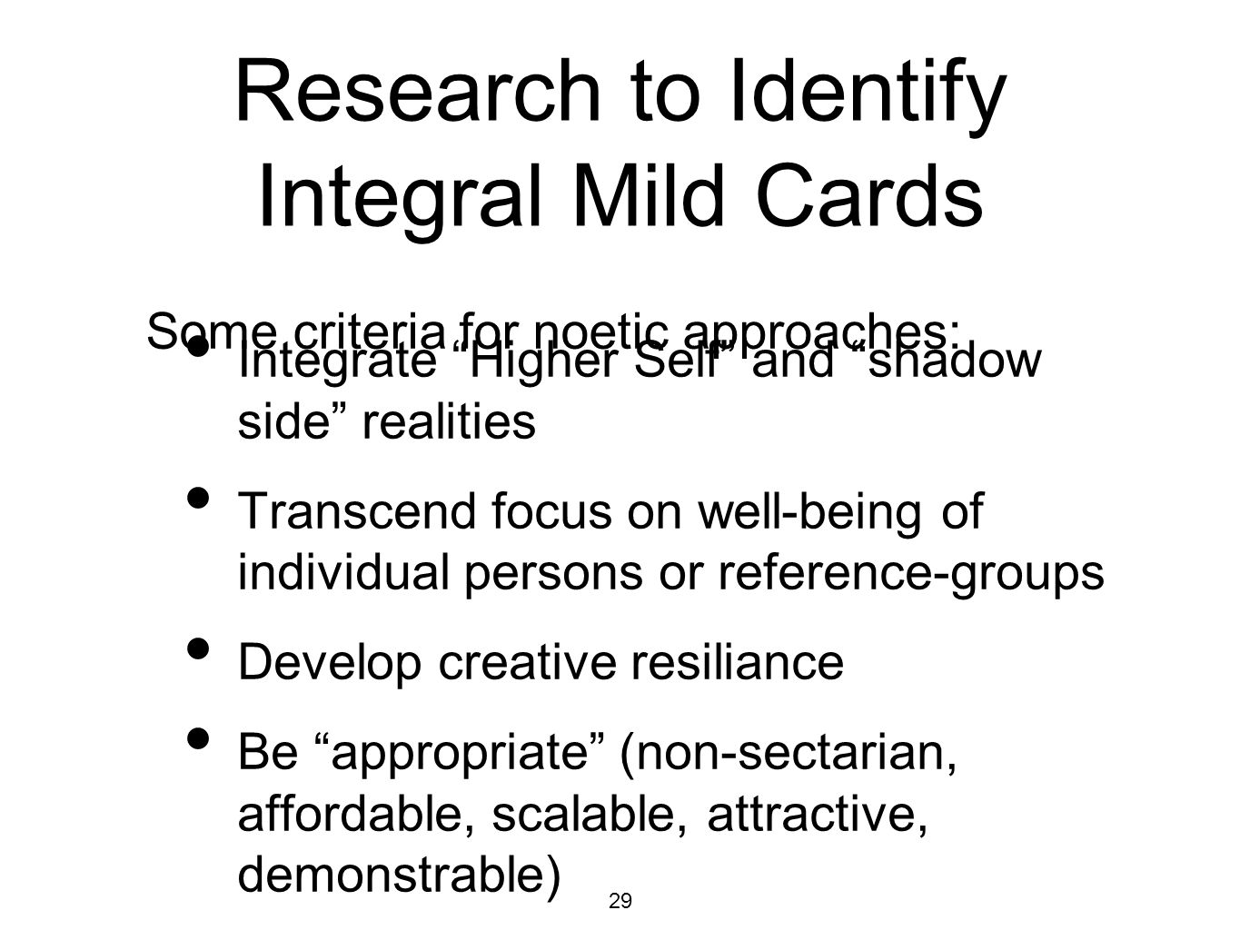 29 Research to Identify Integral Mild Cards Integrate Higher Self and shadow side realities Transcend focus on well-being of individual persons or reference-groups Develop creative resiliance Be appropriate (non-sectarian, affordable, scalable, attractive, demonstrable) Some criteria for noetic approaches: