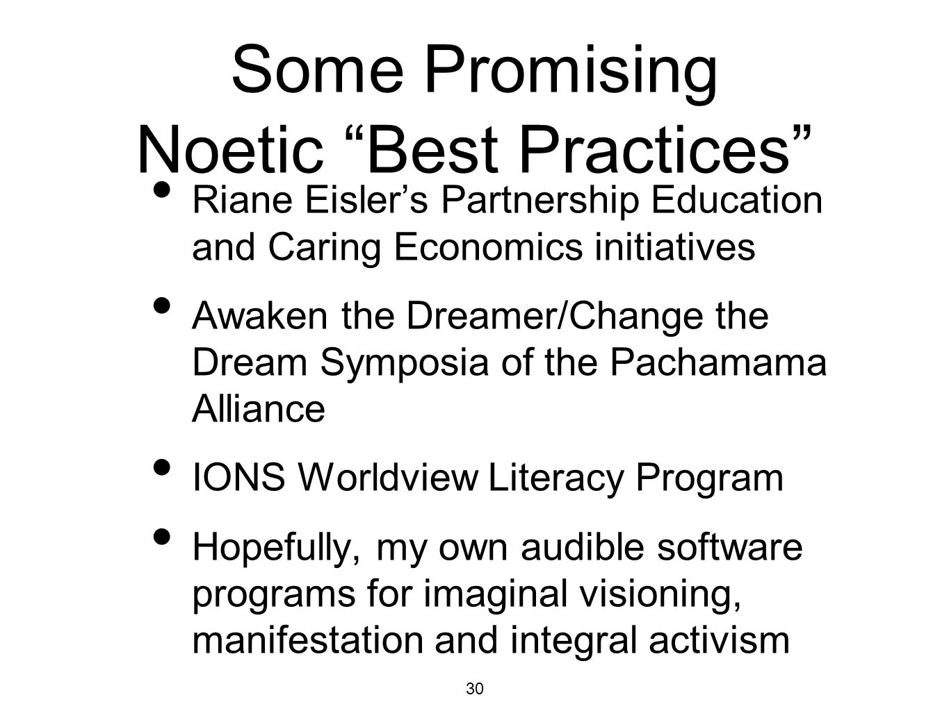 30 Some Promising Noetic Best Practices Riane Eislers Partnership Education and Caring Economics initiatives Awaken the Dreamer/Change the Dream Sympo