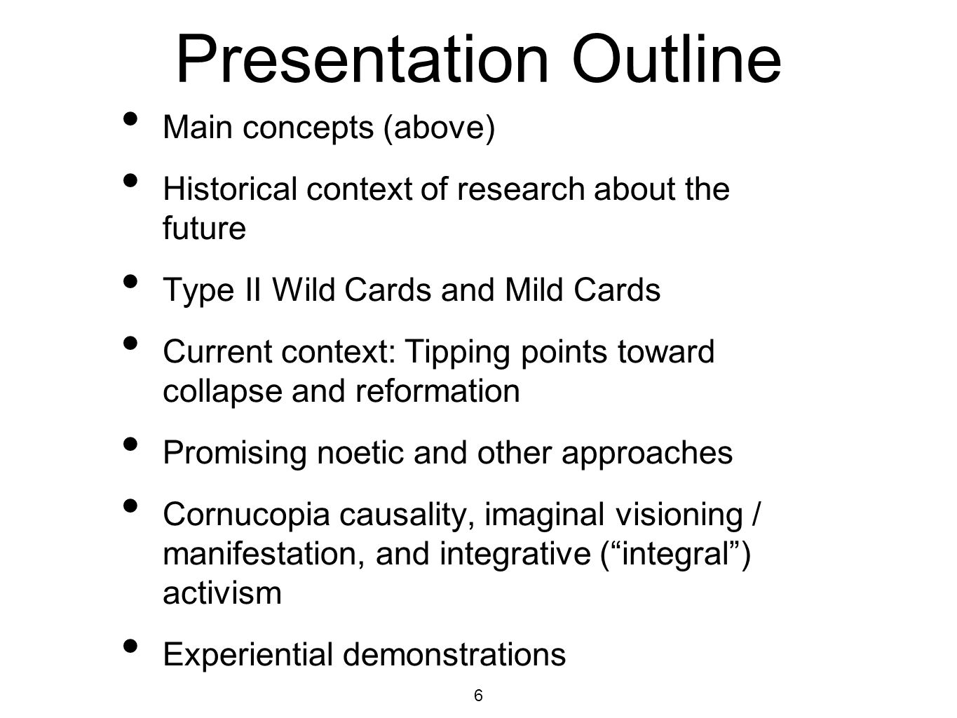 6 Presentation Outline Main concepts (above) Historical context of research about the future Type II Wild Cards and Mild Cards Current context: Tipping points toward collapse and reformation Promising noetic and other approaches Cornucopia causality, imaginal visioning / manifestation, and integrative (integral) activism Experiential demonstrations