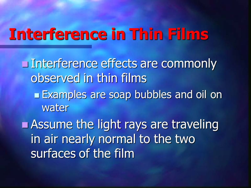 Interference in Thin Films, 2 Rules to remember Rules to remember An electromagnetic wave traveling from a medium of index of refraction n 1 toward a medium of index of refraction n 2 undergoes a 180° phase change on reflection when n 2 > n 1 An electromagnetic wave traveling from a medium of index of refraction n 1 toward a medium of index of refraction n 2 undergoes a 180° phase change on reflection when n 2 > n 1 There is no phase change in the reflected wave if n 2 < n 1 There is no phase change in the reflected wave if n 2 < n 1 The wavelength of light λ n in a medium with index of refraction n is λ n = λ/n, where λ is the wavelength of light in vacuum The wavelength of light λ n in a medium with index of refraction n is λ n = λ/n, where λ is the wavelength of light in vacuum