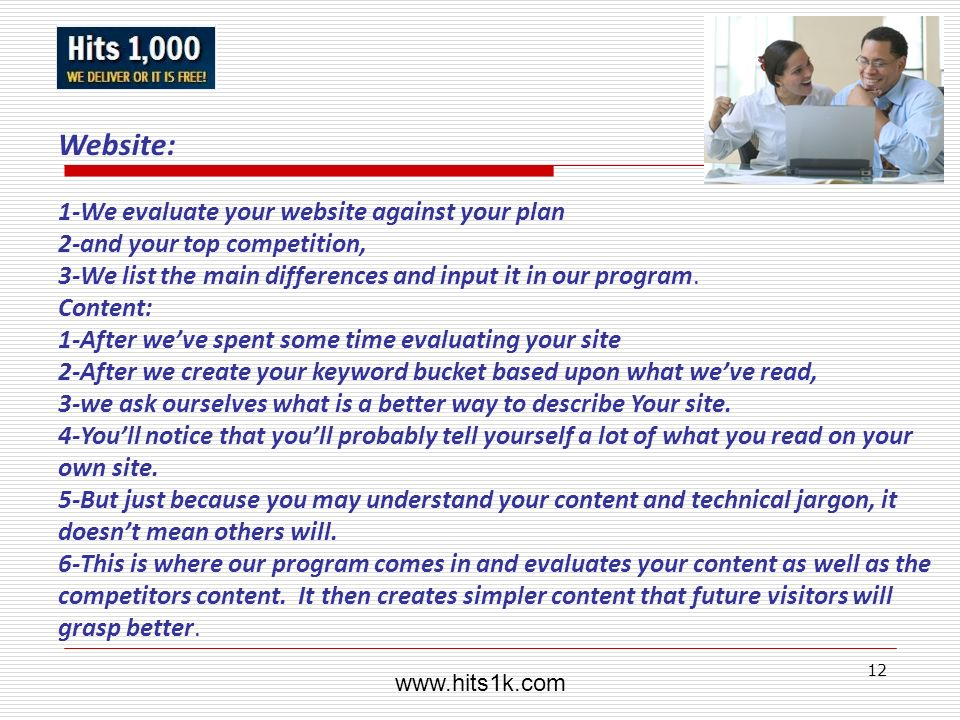 12 Website: 1-We evaluate your website against your plan 2-and your top competition, 3-We list the main differences and input it in our program. Conte
