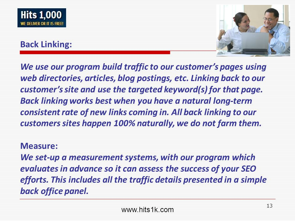 13 Back Linking: We use our program build traffic to our customers pages using web directories, articles, blog postings, etc. Linking back to our cust