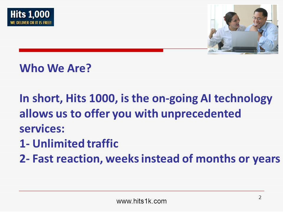 2 Who We Are? In short, Hits 1000, is the on-going AI technology allows us to offer you with unprecedented services: 1- Unlimited traffic 2- Fast reac