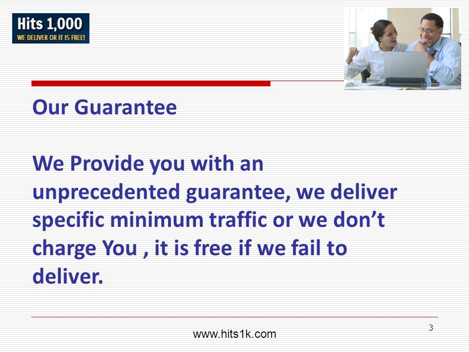 3 Our Guarantee We Provide you with an unprecedented guarantee, we deliver specific minimum traffic or we dont charge You, it is free if we fail to de
