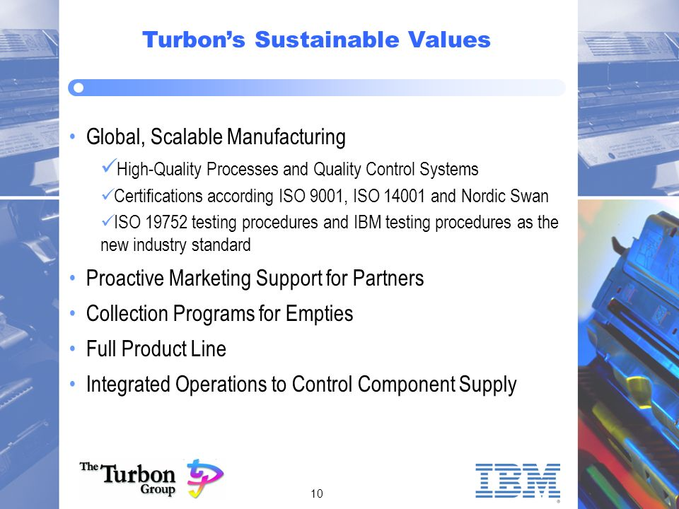 10 Turbons Sustainable Values Global, Scalable Manufacturing ü High-Quality Processes and Quality Control Systems Certifications according ISO 9001, ISO 14001 and Nordic Swan ISO 19752 testing procedures and IBM testing procedures as the new industry standard Proactive Marketing Support for Partners Collection Programs for Empties Full Product Line Integrated Operations to Control Component Supply
